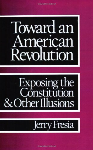 Toward an American Revolution: Exposing the Constitution and Other Illusions: Fresia, Jerry