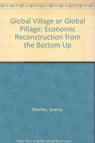 Global Village or Global Pillage: Economic Reconstruction from the Bottom Up: Jeremy Brecher, Tim ...