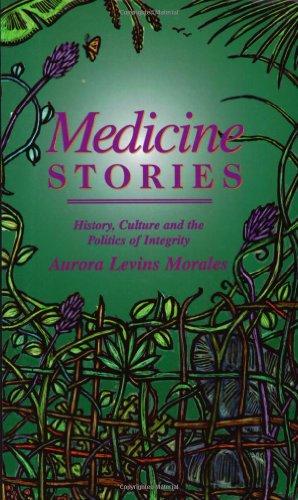 Medicine Stories: History, Culture and the Politics of Integrity: Morales, Aurora Levins