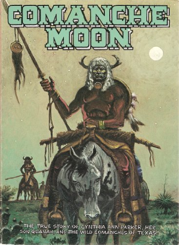 Comanche Moon The True Story of Cynthia Ann Parker, Her Son Quanah, and the Wild Comanches of Texas...