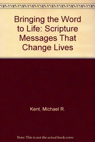 Bringing the Word to Life: Scripture Messages That Change Lives: Kent, Michael R.