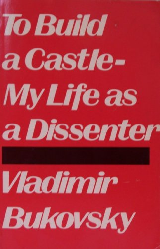To Build a Castle-My Life As a Dissenter: Bukovsky, Vladimir