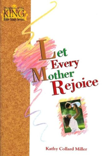 Let Every Mother Rejoice (Daughters of the King Bible study) (9780896363250) by Kathy Collard Miller
