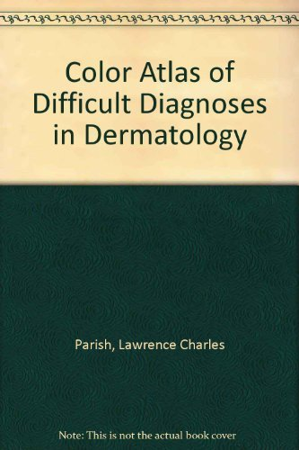 Color Atlas of Difficult Diagnoses in Dermatology: Parish, Lawrence Charles