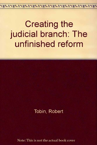 Creating the judicial branch: The unfinished reform: Tobin, Robert