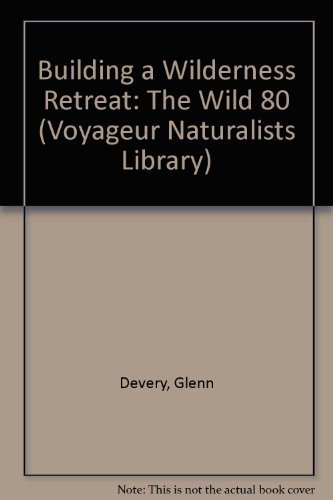 Building a Wilderness Retreat: The Wild 80 (Voyageur Naturalists Library): Devery, Glenn