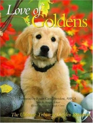 LOVE OF GOLDENS: Todd R. Berger (editor); Alan and Sandy Carey (photographers); Roger Caras (...