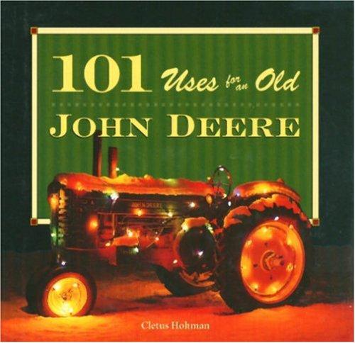 101 Uses for an Old John Deere (John Deere (Voyageur Press)): Hohman, Cletus