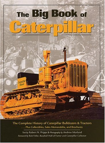 The Big Book of Caterpillar: The Complete History of Caterpillar Bulldozers & Tractors, Plus ...