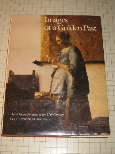 Images of a Golden Past: Dutch Genre Painting of the 17th Century.: BROWN, CHRISTOPHER