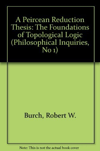 A Peircean Reduction Thesis: The Foundations of Topological Logic (Philosophical Inquiries, No 1) (9780896722477) by Robert Burch