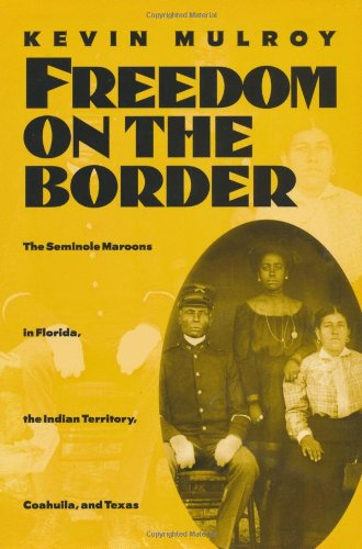 Freedom on the Border The Seminole Maroons in Florida, The Indian Territory, Coahuila, and Texas: ...