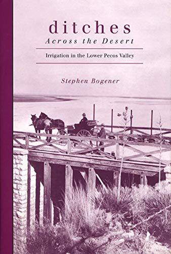 Ditches across the Desert: Irrigation in the Lower Pecos Valley: Bogener, Stephen