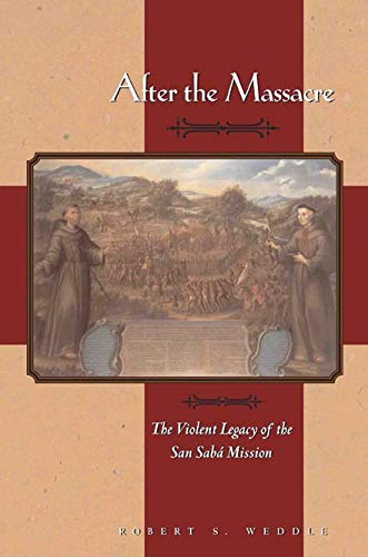 After the Massacre: The Violent Legacy of the San Sabá Mission: Weddle, Robert S.