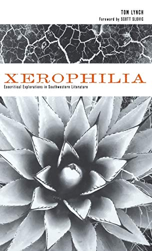 Xerophilia: Ecocritical Explorations in Southwestern Literature: Lynch, Tom