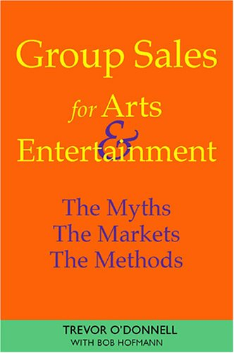 Group Sales For Arts & Entertainment: The Myths, The Markets, The Methods: O'Donnell, Trevor, ...