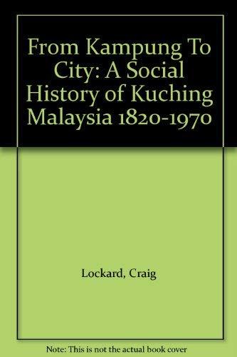 From Kampung to City: A Social History of Kuching Malaysia 1820-1970: Lockard, Craig Alan