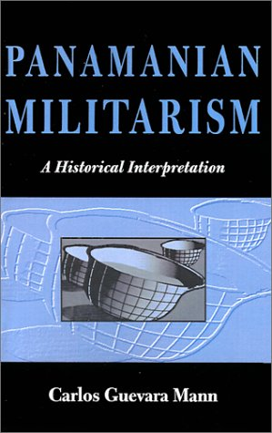 Panamanian Militarism : A Historical Interpretation: Carlos Guevara Mann