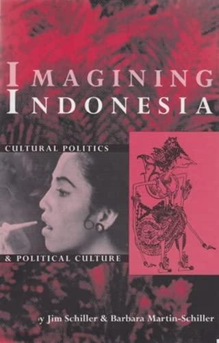 Imagining Indonesia: Cultural Politics and Political Culture: Jim Schiller; Contributor-Barbara