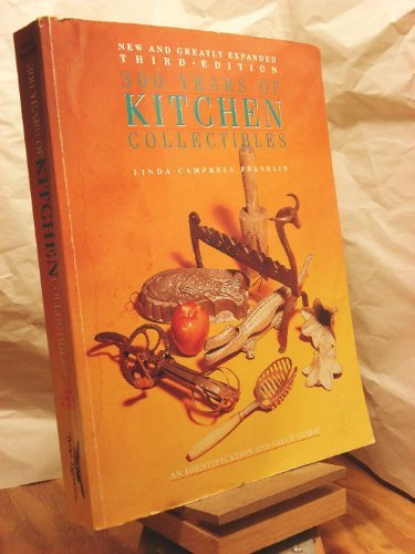 Three Hundred Years of Kitchen Collectibles (300 Years of Kitchen Collectibles) (0896890775) by Franklin, Linda C.