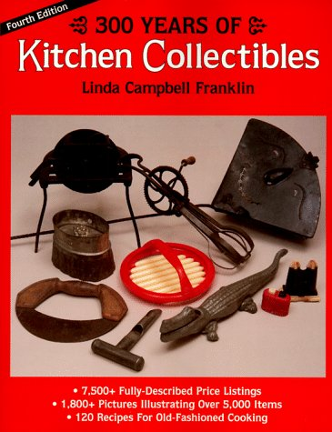 300 Years of Kitchen Collectibles (300 Years of Kitchen Collectibles, 4th ed): Linda Campbell ...