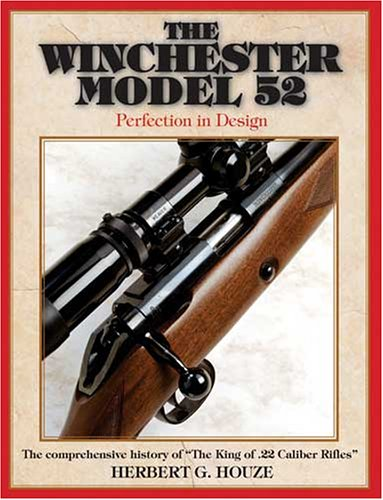 The Winchester Model 52: Perfection in Design The comprehensive history of