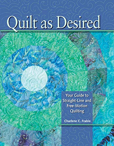 Quilt As Desired: Your Guide to Straight-Line and Free-Motion Quilting: Frable, Charlene