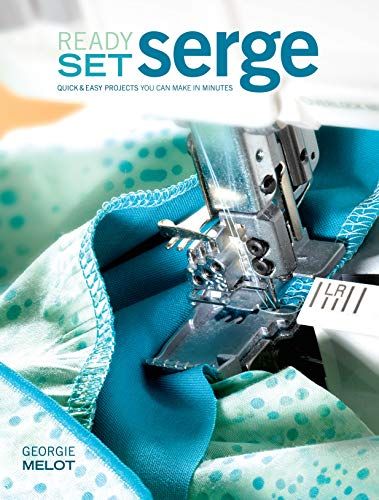 Ready, Set, Serge: Quick And Easy Projects You Can Make in Minutes: Melot, Georgie