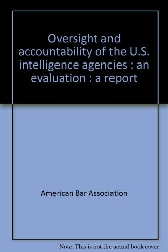 Oversight and accountability of the U.S. intelligence agencies: An evaluation : a report: American ...