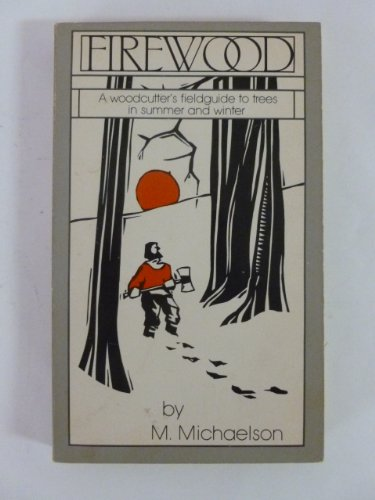 Firewood, a woodcutter's fieldguide to trees in summer and winter: Michaelson, M