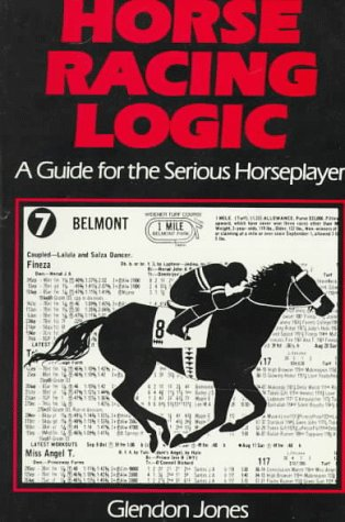 Horse Racing Logic: A Guide for the Serious Horseplayer: Jones, Glendon