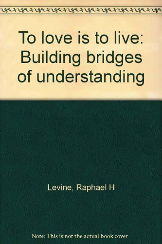 To love is to live: Building bridges of understanding by Levine, Raphael H: Raphael H Levine