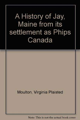 A History of Jay, Maine from its settlement as Phips Canada: Moulton, Virginia Plaisted