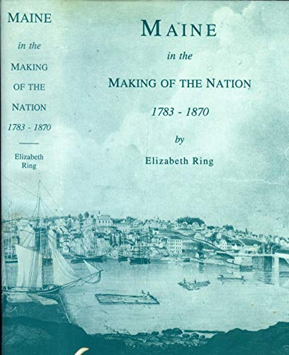 Maine in the Making of the Nation, 1783-1870.: RING, Elizabeth.