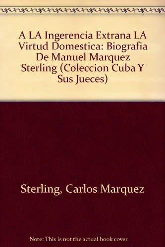 9780897294256: A LA Ingerencia Extrana LA Virtud Domestica: Biografia De Manuel Marquez Sterling (COLECCION CUBA Y SUS JUECES)