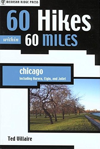 60 Hikes Within 60 Miles: Chicago: Including Aurora, Elgin, and Joliet: Ted Villaire