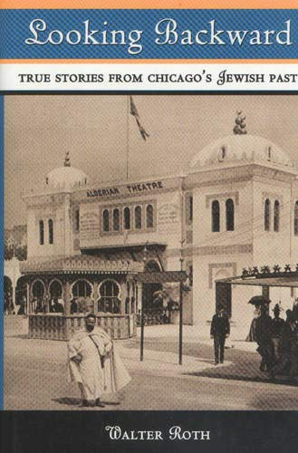 Looking Backward: True Stories from Chicago's Jewish: Roth, Walter