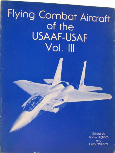 Flying Combat Aircraft of the USAAF-USAF Vol. III: Higham, Robin and Williams, Carol (edited by)