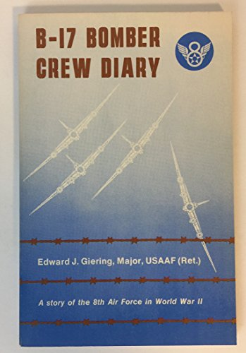 B-17 BOMBER CREW DIARY. A story of: Giering, Edward J.