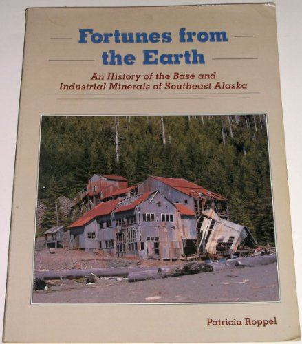 Fortunes From the Earth: An History of the Base and Industrial Minerals of Southeast Alaska: Roppel...