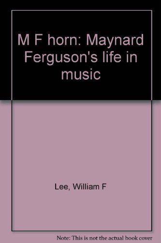 M F horn: Maynard Ferguson's life in music by Lee, William F: William F Lee