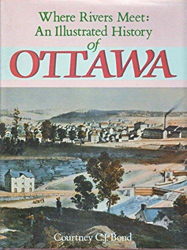 Where Rivers Meet: An Illustrated History of Ottawa.: BOND, Courtney C. J.