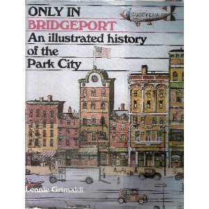 ONLY IN BRIDGEPORT: An Illustrated History of the Park City.