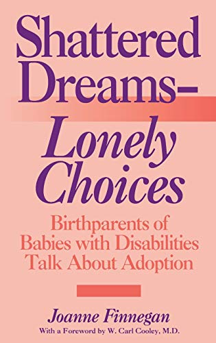 Shattered Dreams--Lonely Choices: Birthparents of Babies with Disabilities Talk About Adoption: ...