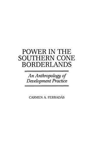 Power in the Southern Cone Borderlands: An Anthropology of Development Practice