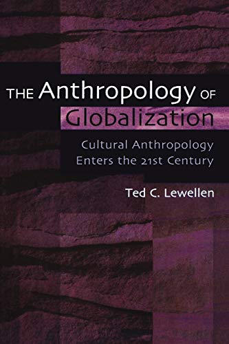 The Anthropology of Globalization: Cultural Anthropology Enters the 21st Century: Lewellen, Ted C.