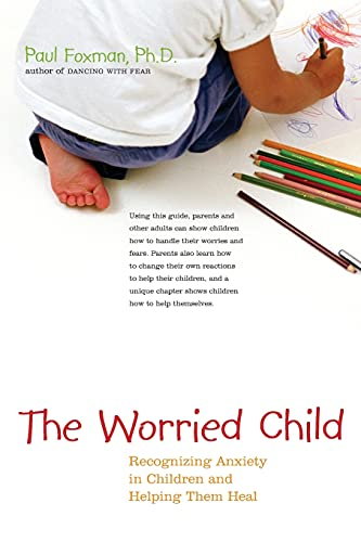 The Worried Child: Recognizing Anxiety in Children and Helping Them Heal: Paul Foxman