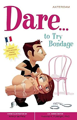 Dare to Try Bondage: Saucy Sex Advice from France (Paperback): Axterdam