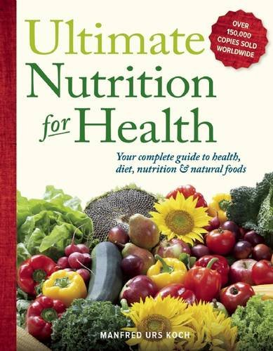 Ultimate Nutrition for Health: Your Complete Guide to Health, Diet, Nutrition, and Natural Foods: ...