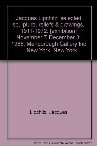 9780897970259: Jacques Lipchitz, selected sculpture, reliefs & drawings, 1911-1972: [exhibition] November 7-December 3, 1985, Marlborough Gallery Inc ... New York, New York